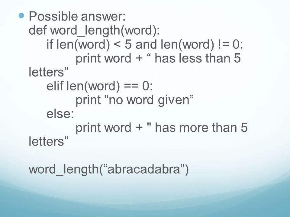 "Possible answer: def word_length(word): if len(word) < 5 and len(word) != 0: print word + "" has less than 5 letters"" elif len(word) == 0: print"