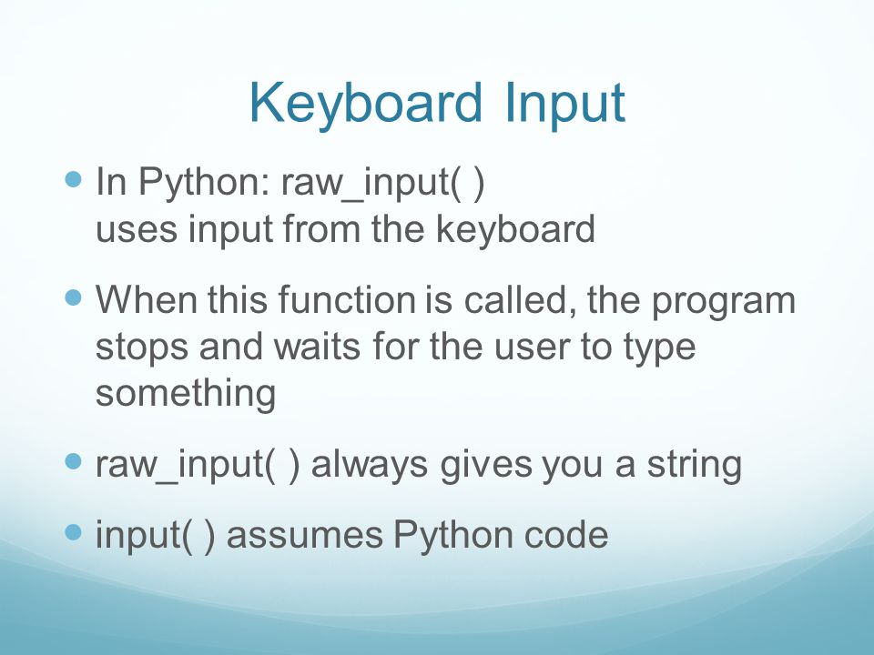 Keyboard Input In Python: raw_input( ) uses input from the keyboard When this function is called, the program stops and waits for the user to type som