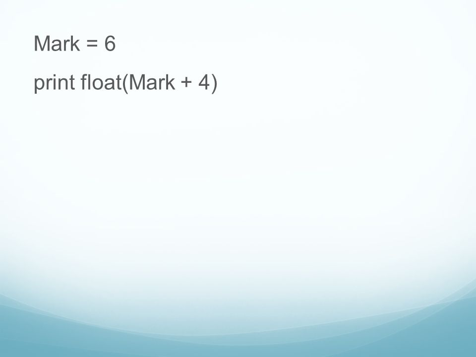 Mark = 6 print float(Mark + 4)