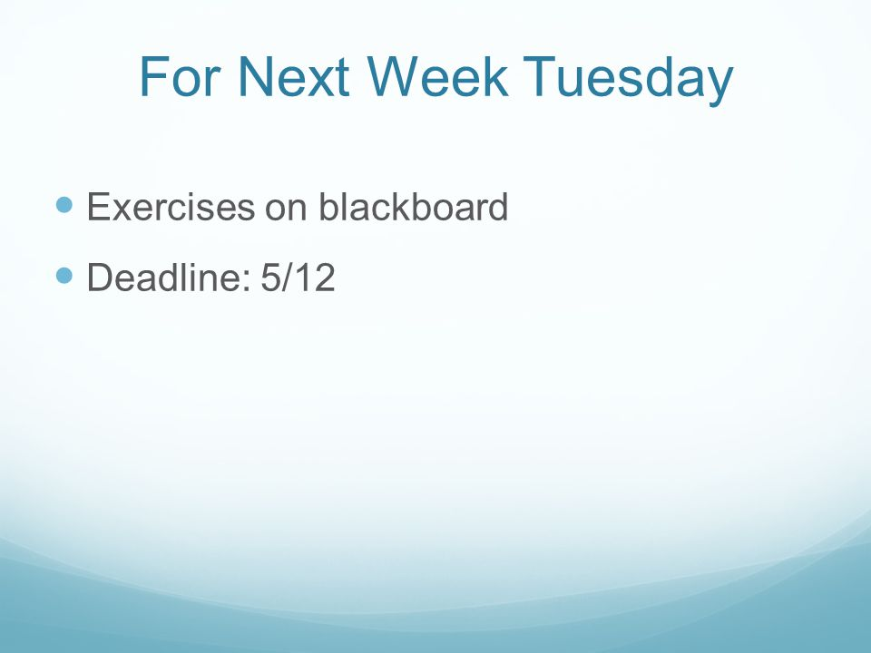 For Next Week Tuesday Exercises on blackboard Deadline: 5/12