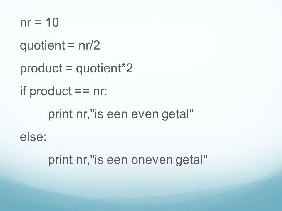nr = 10 quotient = nr/2 product = quotient*2 if product == nr: print nr, is een even getal else: print nr, is een oneven getal