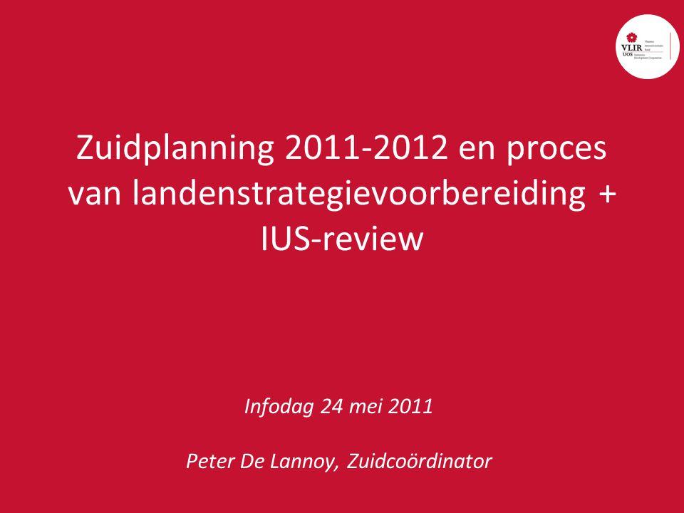 Zuidplanning 2011-2012 en proces van landenstrategievoorbereiding + IUS-review Infodag 24 mei 2011 Peter De Lannoy, Zuidcoördinator