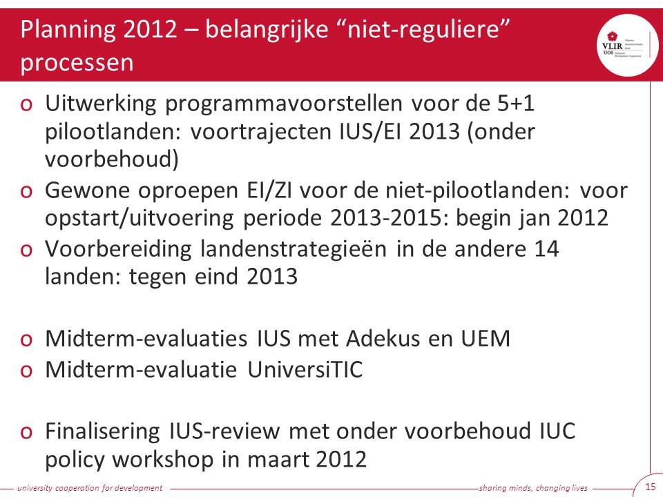 university cooperation for development sharing minds, changing lives Planning 2012 – belangrijke niet-reguliere processen 15 oUitwerking programmavoorstellen voor de 5+1 pilootlanden: voortrajecten IUS/EI 2013 (onder voorbehoud) oGewone oproepen EI/ZI voor de niet-pilootlanden: voor opstart/uitvoering periode 2013-2015: begin jan 2012 oVoorbereiding landenstrategieën in de andere 14 landen: tegen eind 2013 oMidterm-evaluaties IUS met Adekus en UEM oMidterm-evaluatie UniversiTIC oFinalisering IUS-review met onder voorbehoud IUC policy workshop in maart 2012