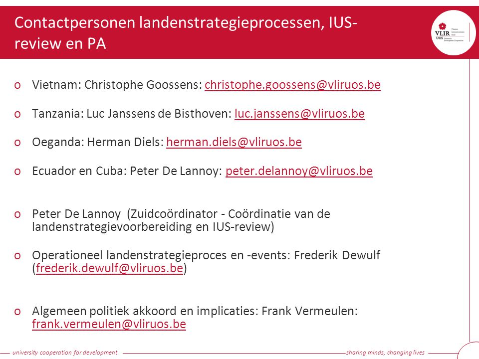 university cooperation for development sharing minds, changing lives Contactpersonen landenstrategieprocessen, IUS- review en PA oVietnam: Christophe Goossens: christophe.goossens@vliruos.bechristophe.goossens@vliruos.be oTanzania: Luc Janssens de Bisthoven: luc.janssens@vliruos.beluc.janssens@vliruos.be oOeganda: Herman Diels: herman.diels@vliruos.beherman.diels@vliruos.be oEcuador en Cuba: Peter De Lannoy: peter.delannoy@vliruos.bepeter.delannoy@vliruos.be oPeter De Lannoy (Zuidcoördinator - Coördinatie van de landenstrategievoorbereiding en IUS-review) oOperationeel landenstrategieproces en -events: Frederik Dewulf (frederik.dewulf@vliruos.be)frederik.dewulf@vliruos.be oAlgemeen politiek akkoord en implicaties: Frank Vermeulen: frank.vermeulen@vliruos.be frank.vermeulen@vliruos.be
