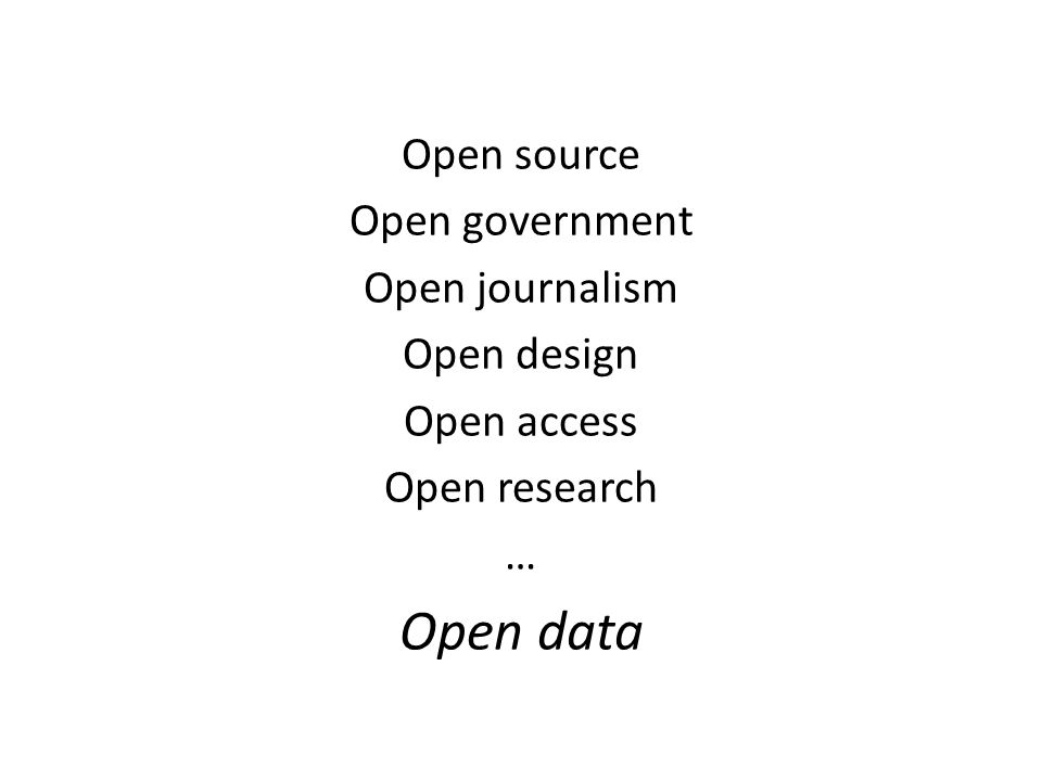 Open source Open government Open journalism Open design Open access Open research … Open data
