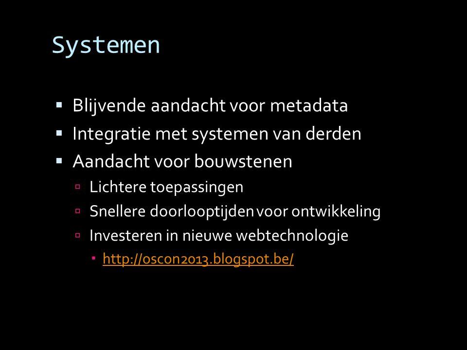 Systemen  Blijvende aandacht voor metadata  Integratie met systemen van derden  Aandacht voor bouwstenen  Lichtere toepassingen  Snellere doorlooptijden voor ontwikkeling  Investeren in nieuwe webtechnologie  http://oscon2013.blogspot.be/ http://oscon2013.blogspot.be/