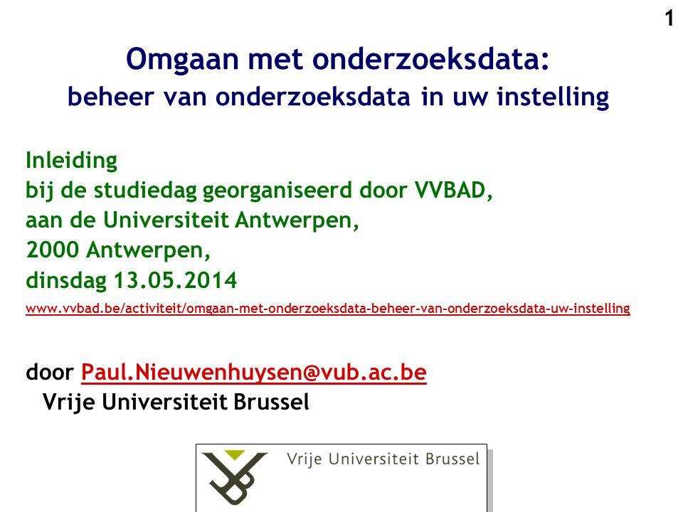 1 Omgaan met onderzoeksdata: beheer van onderzoeksdata in uw instelling Inleiding bij de studiedag georganiseerd door VVBAD, aan de Universiteit Antwerpen, 2000 Antwerpen, dinsdag 13.05.2014 www.vvbad.be/activiteit/omgaan-met-onderzoeksdata-beheer-van-onderzoeksdata-uw-instelling door Paul.Nieuwenhuysen@vub.ac.be Vrije Universiteit BrusselPaul.Nieuwenhuysen@vub.ac.be