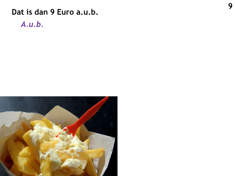 Dat is dan 9 Euro a.u.b. A.u.b. 9
