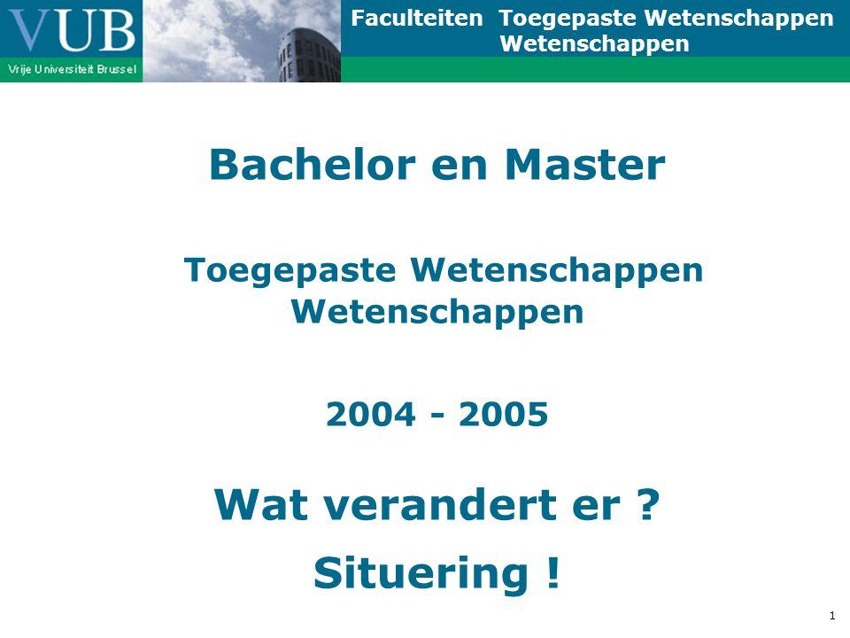 Faculteiten Toegepaste Wetenschappen Wetenschappen 1 Bachelor en Master Toegepaste Wetenschappen Wetenschappen 2004 - 2005 Wat verandert er .