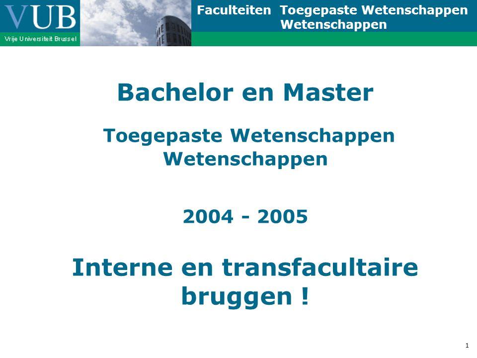 Faculteiten Toegepaste Wetenschappen Wetenschappen 1 Bachelor en Master Toegepaste Wetenschappen Wetenschappen 2004 - 2005 Interne en transfacultaire bruggen !