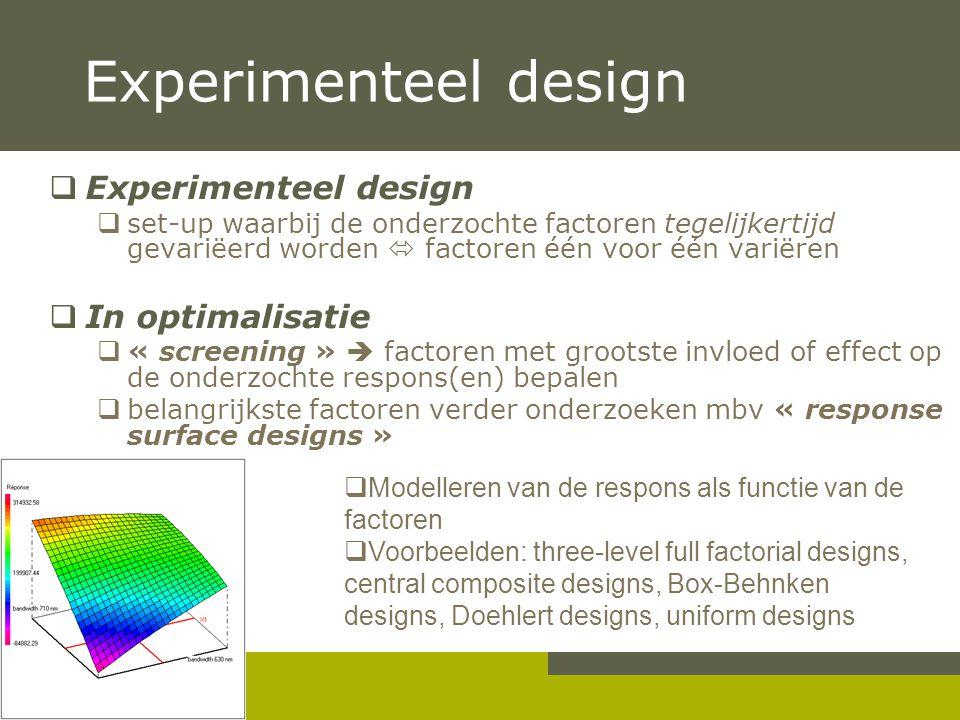 Experimenteel design  Experimenteel design  set-up waarbij de onderzochte factoren tegelijkertijd gevariëerd worden  factoren één voor één variëren  In optimalisatie  « screening »  factoren met grootste invloed of effect op de onderzochte respons(en) bepalen  belangrijkste factoren verder onderzoeken mbv « response surface designs »  Modelleren van de respons als functie van de factoren  Voorbeelden: three-level full factorial designs, central composite designs, Box-Behnken designs, Doehlert designs, uniform designs