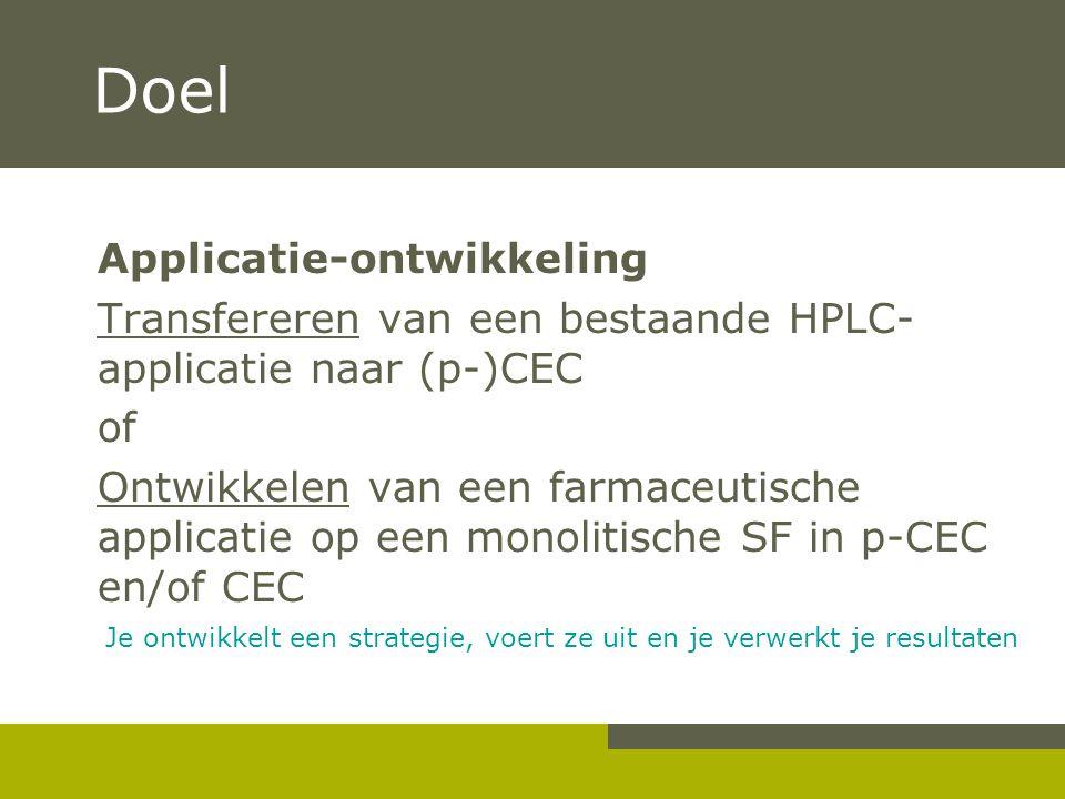 Doel Applicatie-ontwikkeling Transfereren van een bestaande HPLC- applicatie naar (p-)CEC of Ontwikkelen van een farmaceutische applicatie op een monolitische SF in p-CEC en/of CEC Je ontwikkelt een strategie, voert ze uit en je verwerkt je resultaten