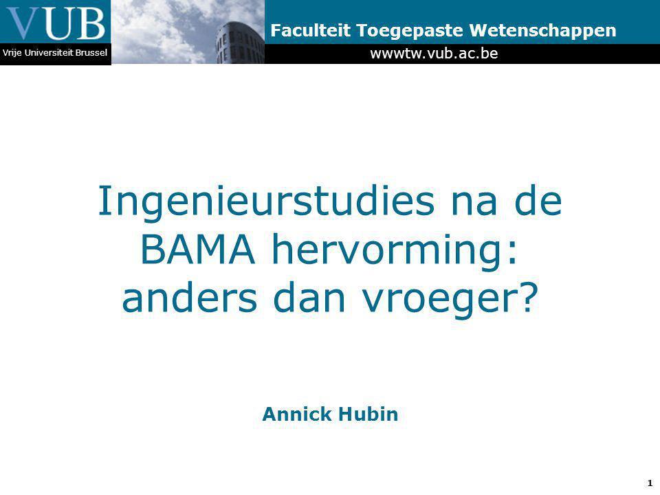 1 wwwtw.vub.ac.be Faculteit Toegepaste Wetenschappen Ingenieurstudies na de BAMA hervorming: anders dan vroeger? Vrije Universiteit Brussel Annick Hub