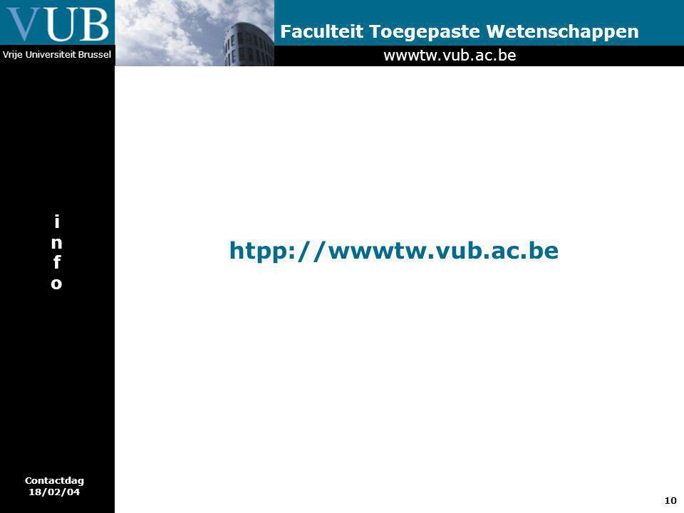 10 Faculteit Toegepaste Wetenschappen Vrije Universiteit Brussel htpp://wwwtw.vub.ac.be infoinfo wwwtw.vub.ac.be Contactdag 18/02/04