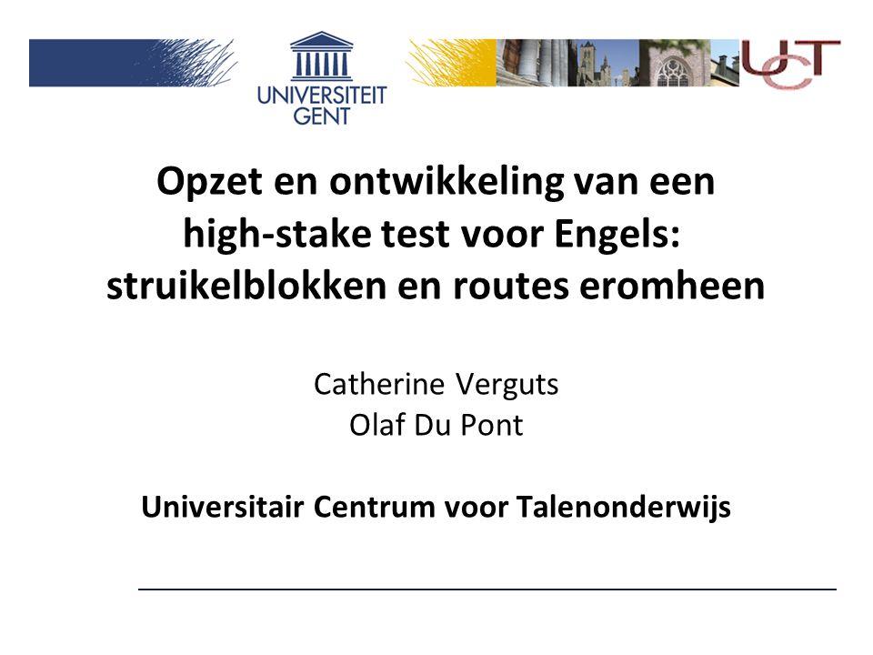 Opzet en ontwikkeling van een high-stake test voor Engels: struikelblokken en routes eromheen Catherine Verguts Olaf Du Pont Universitair Centrum voor Talenonderwijs