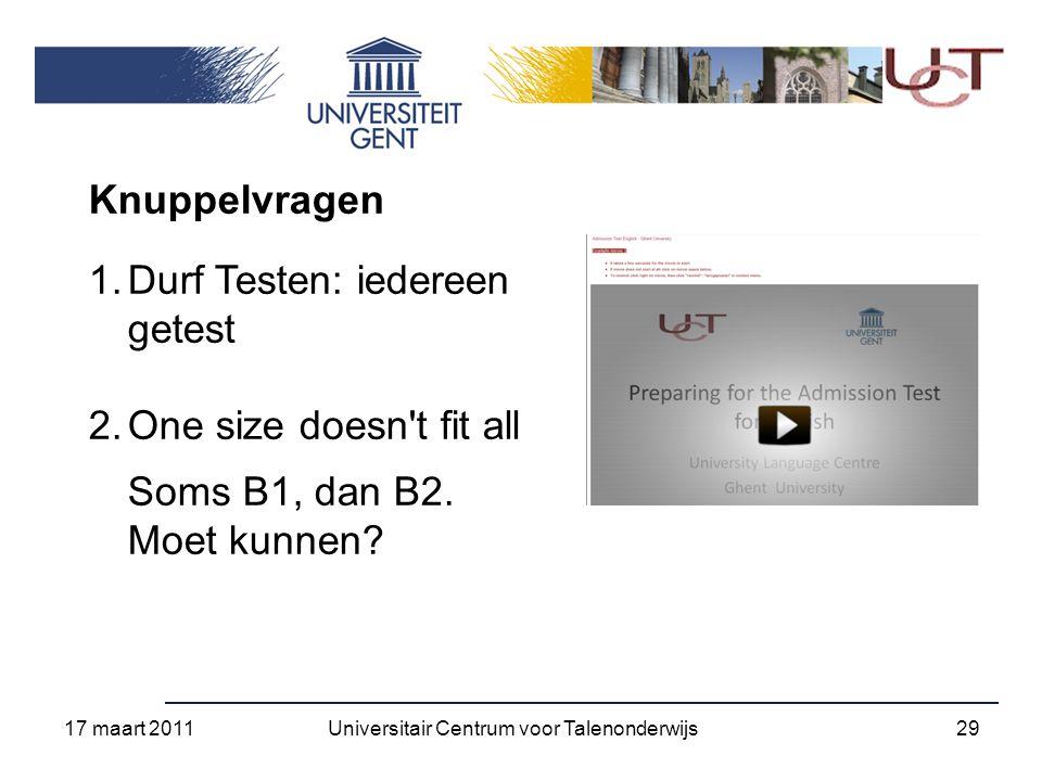 17 maart 2011 29Universitair Centrum voor Talenonderwijs Knuppelvragen 1.Durf Testen: iedereen getest 2.One size doesn t fit all Soms B1, dan B2.
