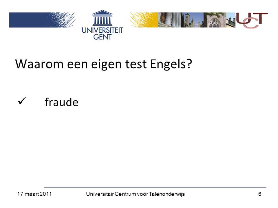Waarom een eigen test Engels? fraude 17 maart 2011 6Universitair Centrum voor Talenonderwijs