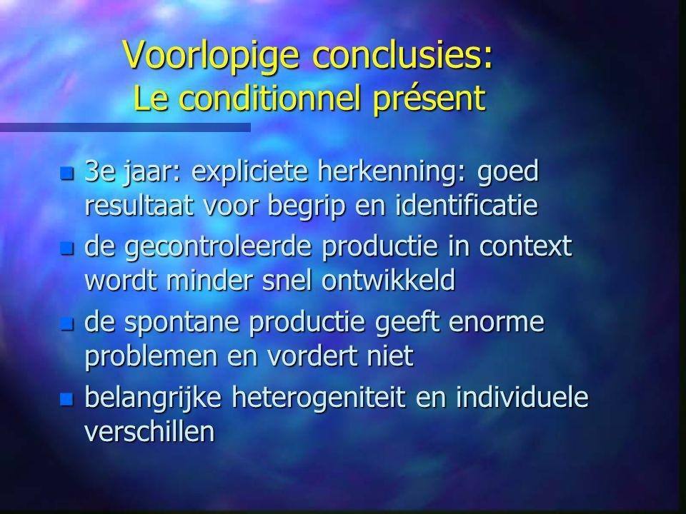 Voorlopige conclusies: Le conditionnel présent n 3e jaar: expliciete herkenning: goed resultaat voor begrip en identificatie n de gecontroleerde produ