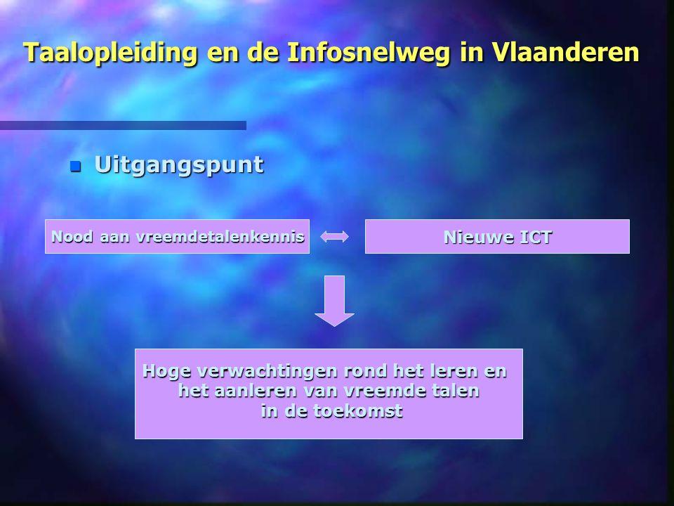 Taalopleiding en de Infosnelweg in Vlaanderen n Uitgangspunt Nood aan vreemdetalenkennis Nieuwe ICT Hoge verwachtingen rond het leren en Hoge verwacht