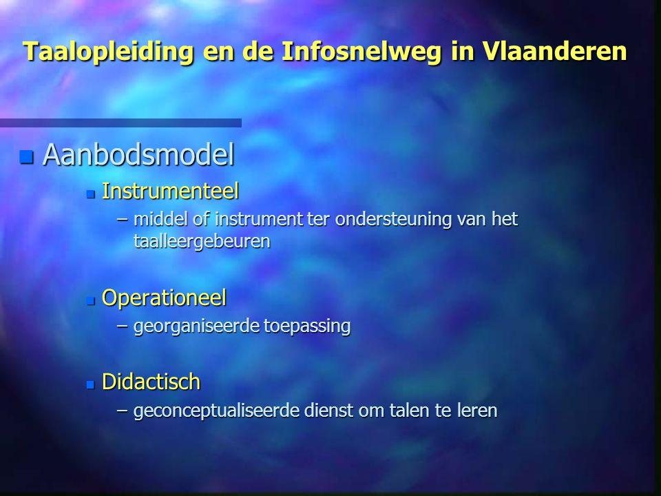Taalopleiding en de Infosnelweg in Vlaanderen n Aanbodsmodel n Instrumenteel –middel of instrument ter ondersteuning van het taalleergebeuren n Operationeel –georganiseerde toepassing n Didactisch –geconceptualiseerde dienst om talen te leren