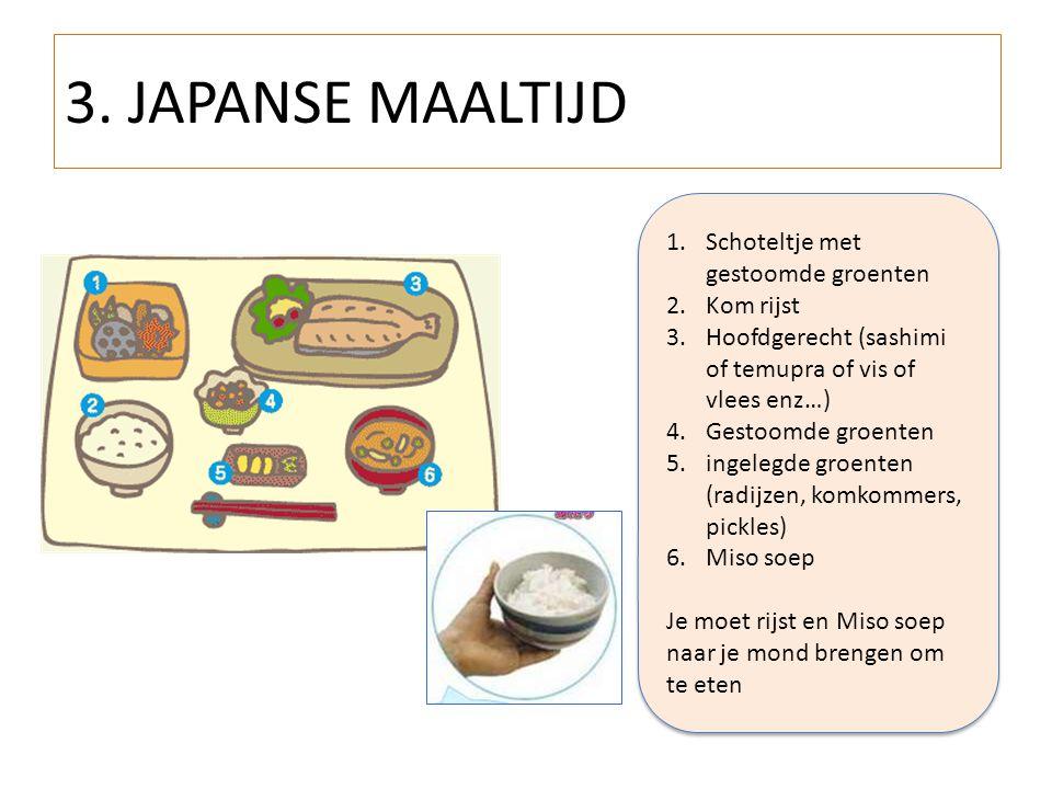 3. JAPANSE MAALTIJD 1.Schoteltje met gestoomde groenten 2.Kom rijst 3.Hoofdgerecht (sashimi of temupra of vis of vlees enz…) 4.Gestoomde groenten 5.in