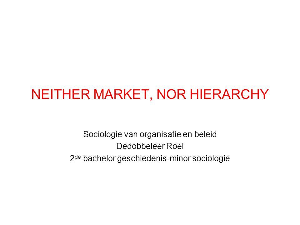 NEITHER MARKET, NOR HIERARCHY Sociologie van organisatie en beleid Dedobbeleer Roel 2 de bachelor geschiedenis-minor sociologie