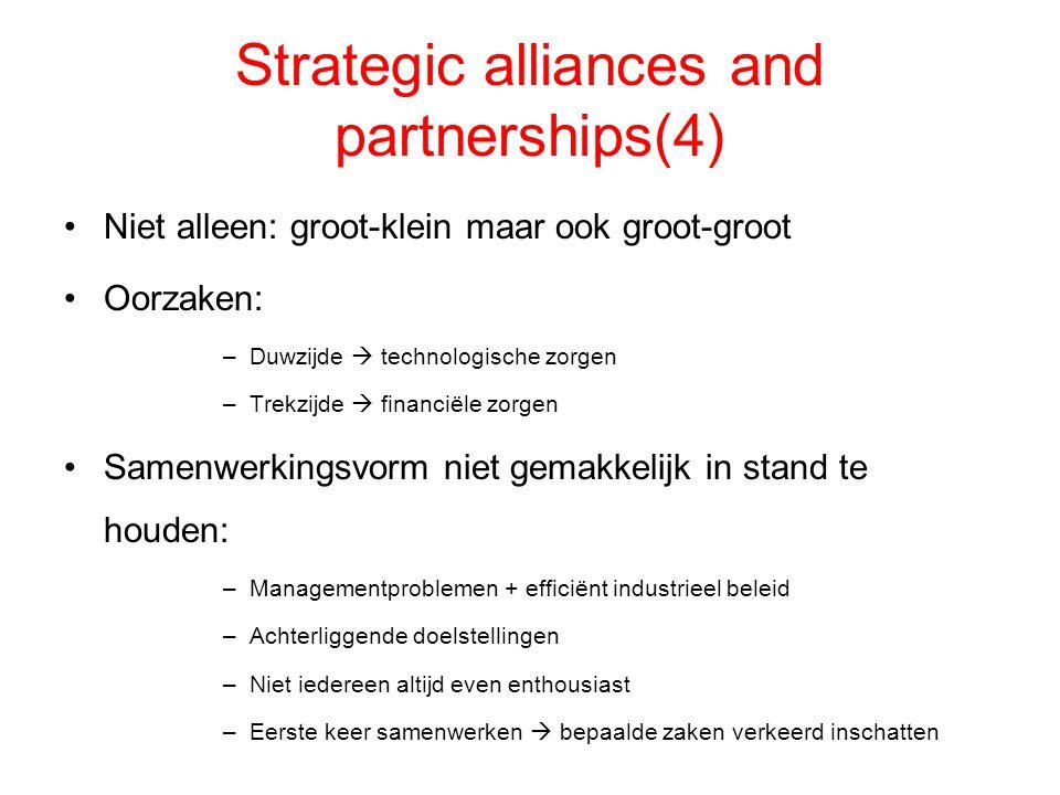 Strategic alliances and partnerships(4) Niet alleen: groot-klein maar ook groot-groot Oorzaken: –Duwzijde  technologische zorgen –Trekzijde  financi