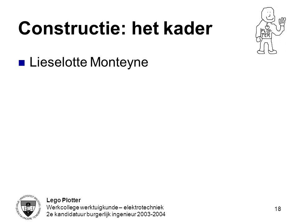 Lego Plotter Werkcollege werktuigkunde – elektrotechniek 2e kandidatuur burgerlijk ingenieur 2003-2004 18 Constructie: het kader Lieselotte Monteyne