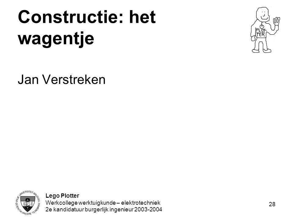 Lego Plotter Werkcollege werktuigkunde – elektrotechniek 2e kandidatuur burgerlijk ingenieur 2003-2004 28 Constructie: het wagentje Jan Verstreken