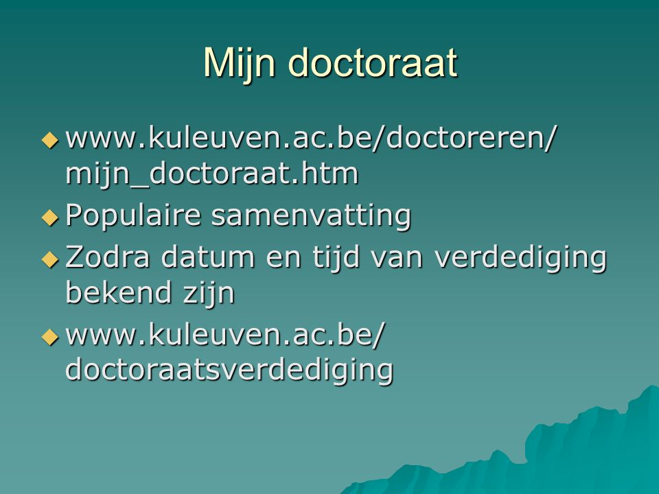 Mijn doctoraat  www.kuleuven.ac.be/doctoreren/ mijn_doctoraat.htm  Populaire samenvatting  Zodra datum en tijd van verdediging bekend zijn  www.kuleuven.ac.be/ doctoraatsverdediging