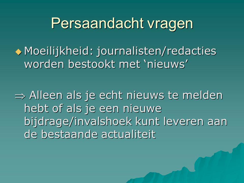 Persaandacht vragen  Moeilijkheid: journalisten/redacties worden bestookt met 'nieuws'  Alleen als je echt nieuws te melden hebt of als je een nieuwe bijdrage/invalshoek kunt leveren aan de bestaande actualiteit