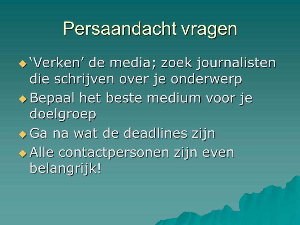 Persaandacht vragen  'Verken' de media; zoek journalisten die schrijven over je onderwerp  Bepaal het beste medium voor je doelgroep  Ga na wat de deadlines zijn  Alle contactpersonen zijn even belangrijk!