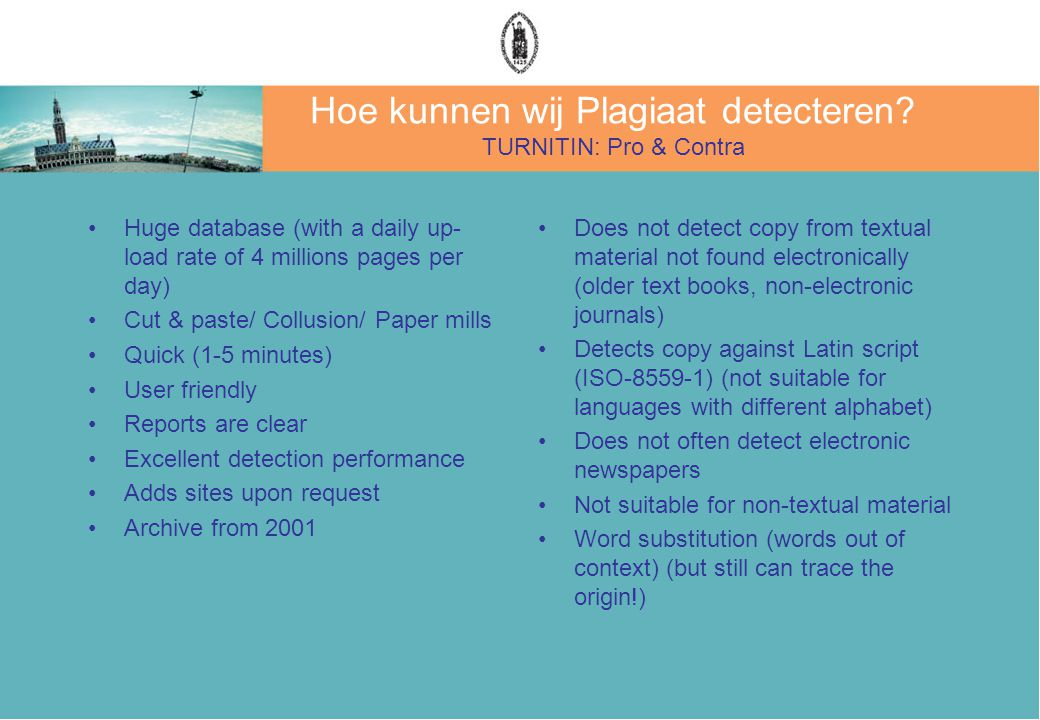 Hoe kunnen wij Plagiaat detecteren? TURNITIN: Pro & Contra Huge database (with a daily up- load rate of 4 millions pages per day) Cut & paste/ Collusi