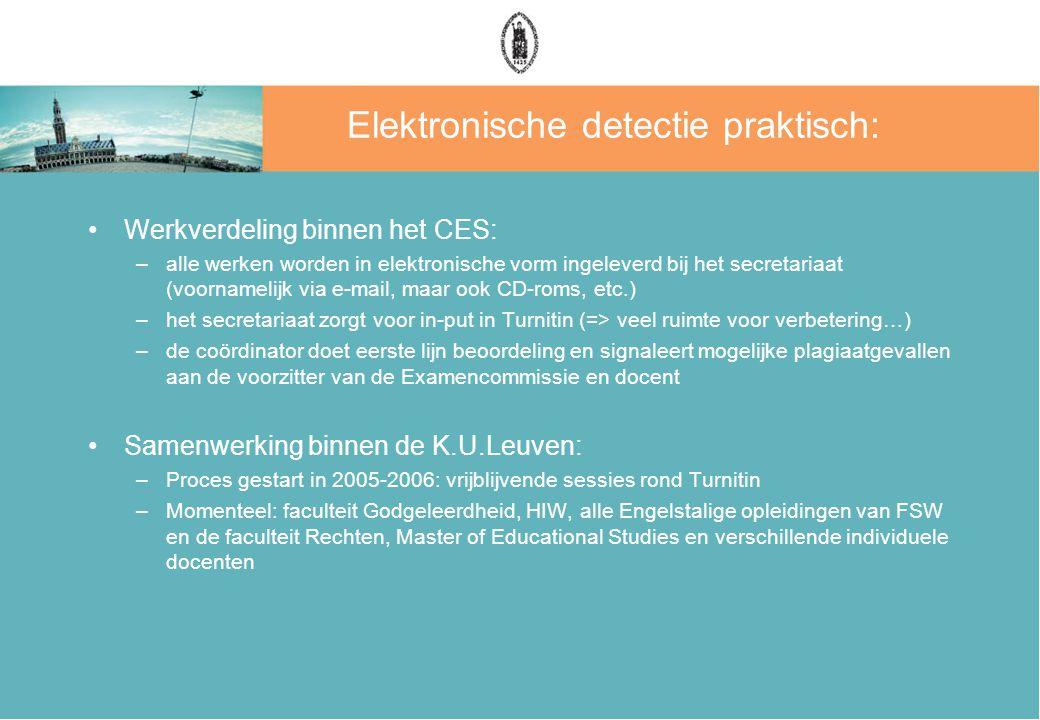 Elektronische detectie praktisch: Werkverdeling binnen het CES: –alle werken worden in elektronische vorm ingeleverd bij het secretariaat (voornamelijk via e-mail, maar ook CD-roms, etc.) –het secretariaat zorgt voor in-put in Turnitin (=> veel ruimte voor verbetering…) –de coördinator doet eerste lijn beoordeling en signaleert mogelijke plagiaatgevallen aan de voorzitter van de Examencommissie en docent Samenwerking binnen de K.U.Leuven: –Proces gestart in 2005-2006: vrijblijvende sessies rond Turnitin –Momenteel: faculteit Godgeleerdheid, HIW, alle Engelstalige opleidingen van FSW en de faculteit Rechten, Master of Educational Studies en verschillende individuele docenten