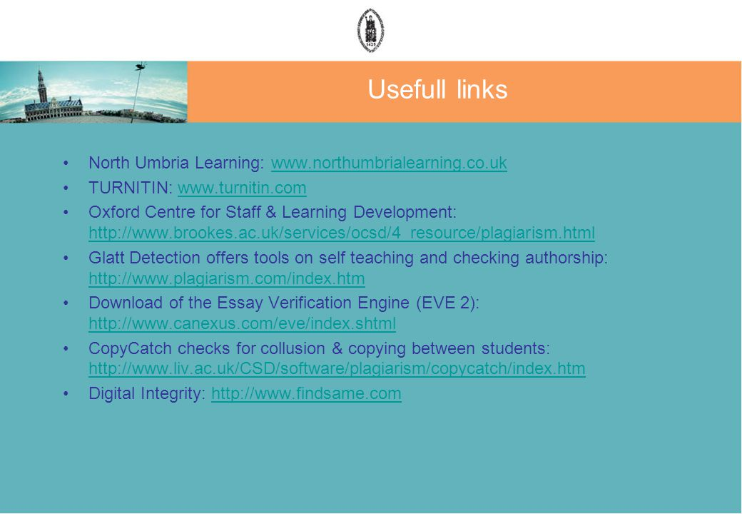 Usefull links North Umbria Learning: www.northumbrialearning.co.ukwww.northumbrialearning.co.uk TURNITIN: www.turnitin.comwww.turnitin.com Oxford Centre for Staff & Learning Development: http://www.brookes.ac.uk/services/ocsd/4_resource/plagiarism.html http://www.brookes.ac.uk/services/ocsd/4_resource/plagiarism.html Glatt Detection offers tools on self teaching and checking authorship: http://www.plagiarism.com/index.htm http://www.plagiarism.com/index.htm Download of the Essay Verification Engine (EVE 2): http://www.canexus.com/eve/index.shtml http://www.canexus.com/eve/index.shtml CopyCatch checks for collusion & copying between students: http://www.liv.ac.uk/CSD/software/plagiarism/copycatch/index.htm http://www.liv.ac.uk/CSD/software/plagiarism/copycatch/index.htm Digital Integrity: http://www.findsame.comhttp://www.findsame.com