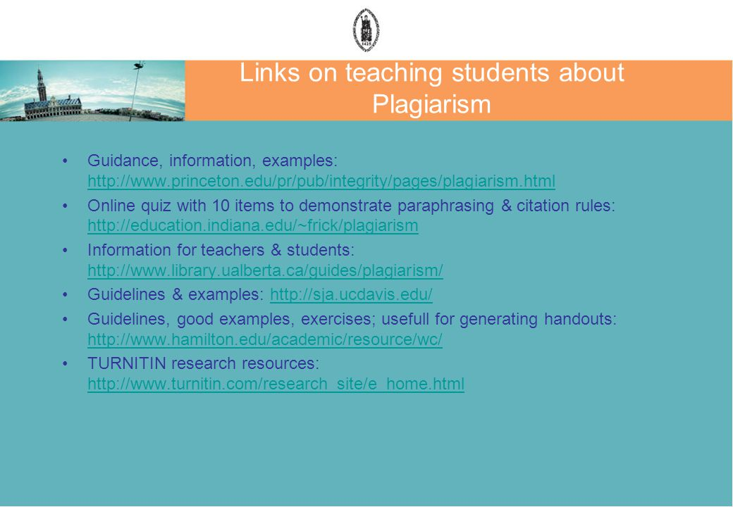 Links on teaching students about Plagiarism Guidance, information, examples: http://www.princeton.edu/pr/pub/integrity/pages/plagiarism.html http://www.princeton.edu/pr/pub/integrity/pages/plagiarism.html Online quiz with 10 items to demonstrate paraphrasing & citation rules: http://education.indiana.edu/~frick/plagiarism http://education.indiana.edu/~frick/plagiarism Information for teachers & students: http://www.library.ualberta.ca/guides/plagiarism/ http://www.library.ualberta.ca/guides/plagiarism/ Guidelines & examples: http://sja.ucdavis.edu/http://sja.ucdavis.edu/ Guidelines, good examples, exercises; usefull for generating handouts: http://www.hamilton.edu/academic/resource/wc/ http://www.hamilton.edu/academic/resource/wc/ TURNITIN research resources: http://www.turnitin.com/research_site/e_home.html http://www.turnitin.com/research_site/e_home.html