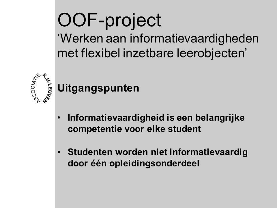 OOF-project 'Werken aan informatievaardigheden met flexibel inzetbare leerobjecten' Uitgangspunten Informatievaardigheid is een belangrijke competentie voor elke student Studenten worden niet informatievaardig door één opleidingsonderdeel