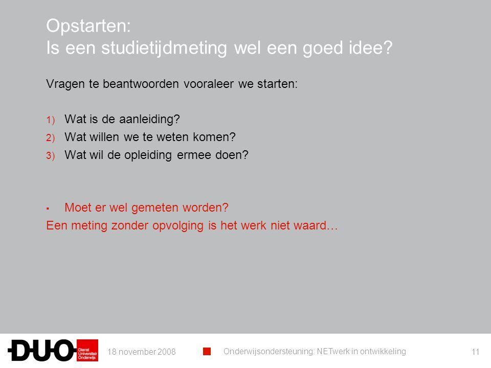 18 november 2008 Onderwijsondersteuning: NETwerk in ontwikkeling 11 Opstarten: Is een studietijdmeting wel een goed idee.