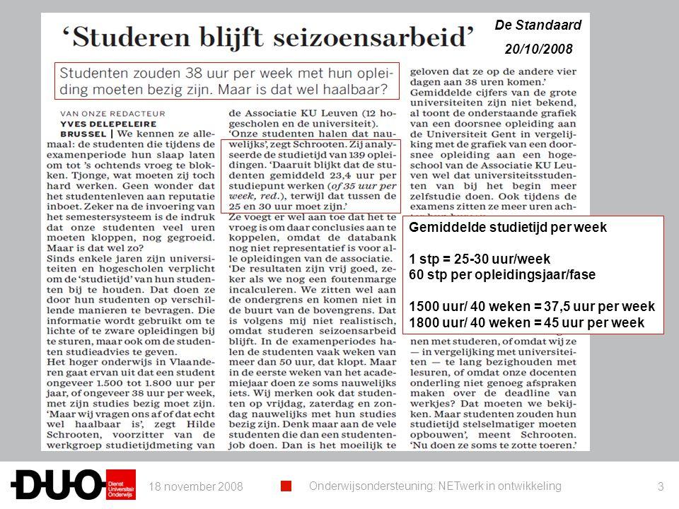 18 november 2008 Onderwijsondersteuning: NETwerk in ontwikkeling 3 De Standaard 20/10/2008 Gemiddelde studietijd per week 1 stp = 25-30 uur/week 60 stp per opleidingsjaar/fase 1500 uur/ 40 weken = 37,5 uur per week 1800 uur/ 40 weken = 45 uur per week