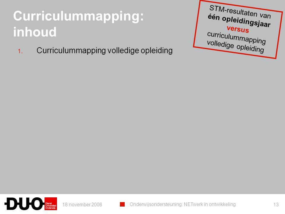 18 november 2008 Onderwijsondersteuning: NETwerk in ontwikkeling 13 Curriculummapping: inhoud 1. Curriculummapping volledige opleiding STM-resultaten