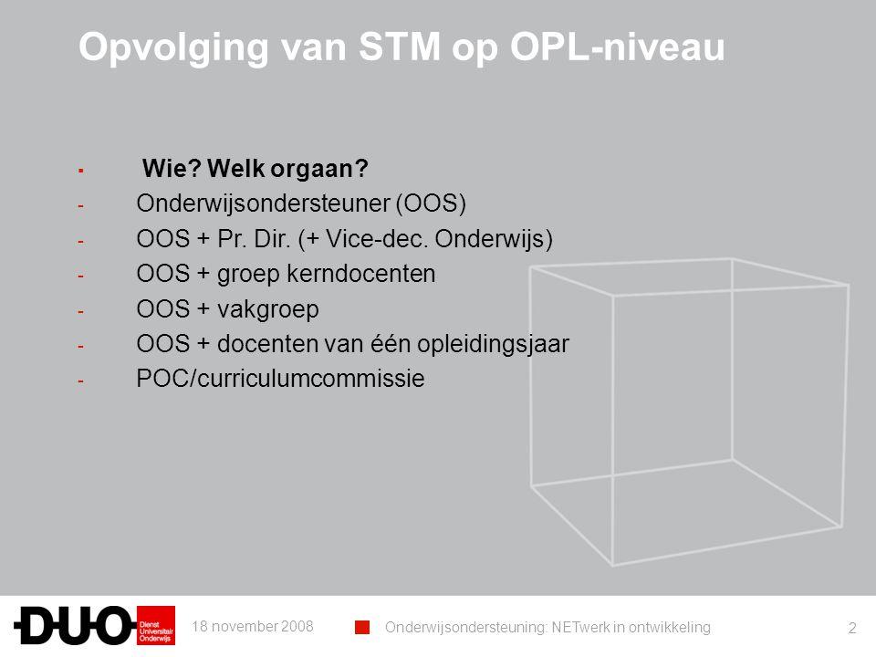 18 november 2008 Onderwijsondersteuning: NETwerk in ontwikkeling 2 Opvolging van STM op OPL-niveau ▪ Wie? Welk orgaan? - Onderwijsondersteuner (OOS) -