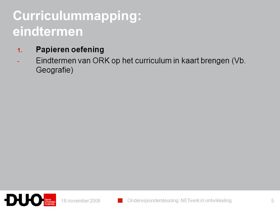 18 november 2008 Onderwijsondersteuning: NETwerk in ontwikkeling 5 Curriculummapping: eindtermen 1. Papieren oefening - Eindtermen van ORK op het curr