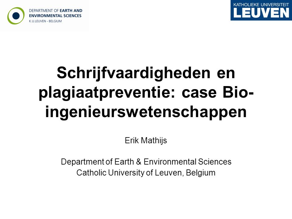 Schrijfvaardigheden en plagiaatpreventie: case Bio- ingenieurswetenschappen Erik Mathijs Department of Earth & Environmental Sciences Catholic University of Leuven, Belgium