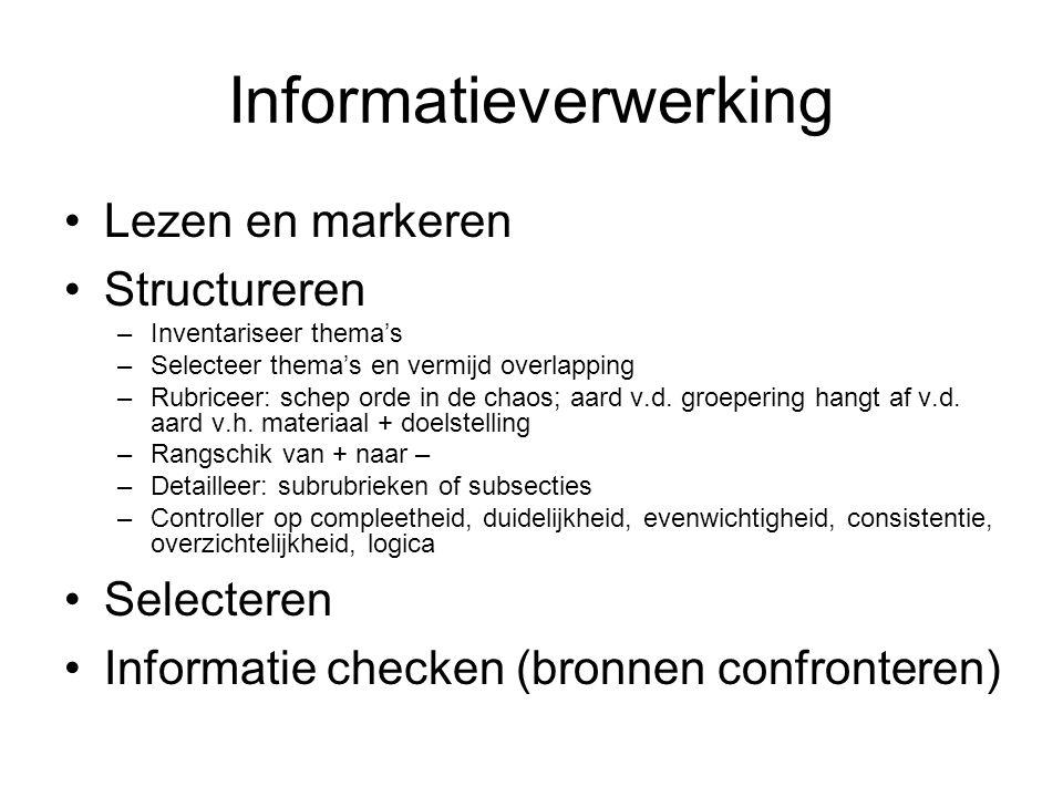 Informatieverwerking Lezen en markeren Structureren –Inventariseer thema's –Selecteer thema's en vermijd overlapping –Rubriceer: schep orde in de chaos; aard v.d.
