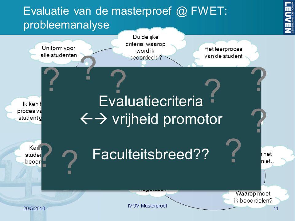 11 20/5/2010 IVOV Masterproef Evaluatie van de masterproef @ FWET: probleemanalyse Student Promotor Begeleider (Assistent) Uniform voor alle studenten Vrijheid m.b.t.