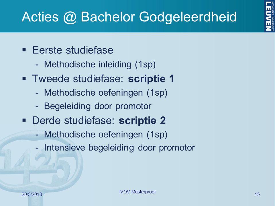Acties @ Bachelor Godgeleerdheid  Eerste studiefase -Methodische inleiding (1sp)  Tweede studiefase: scriptie 1 -Methodische oefeningen (1sp) -Begeleiding door promotor  Derde studiefase: scriptie 2 -Methodische oefeningen (1sp) -Intensieve begeleiding door promotor 15 20/5/2010 IVOV Masterproef