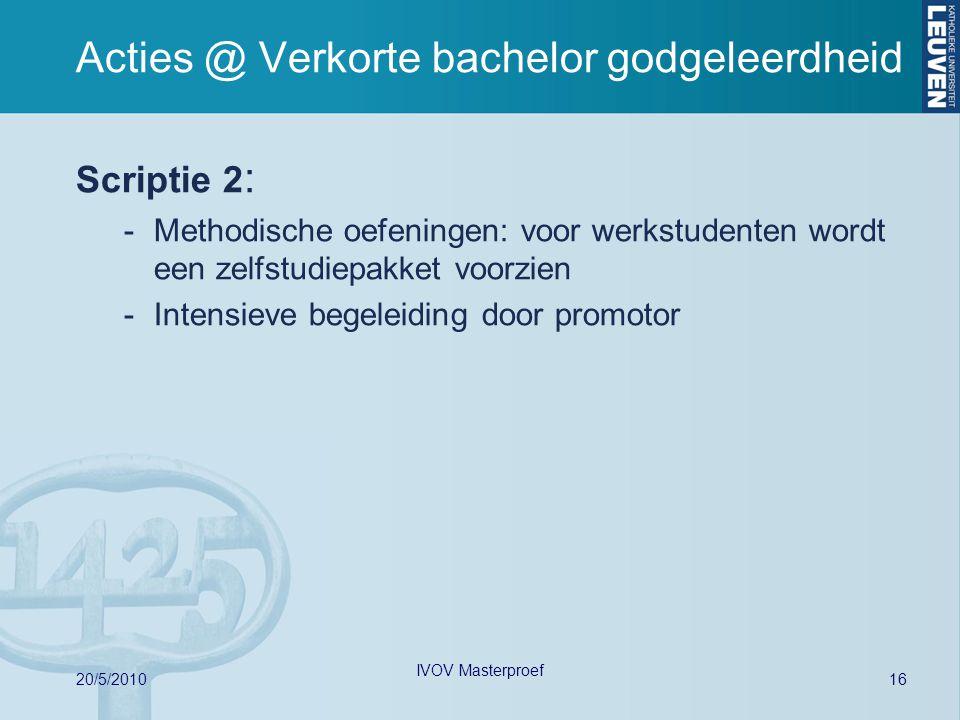 Acties @ Verkorte bachelor godgeleerdheid Scriptie 2 : -Methodische oefeningen: voor werkstudenten wordt een zelfstudiepakket voorzien -Intensieve beg