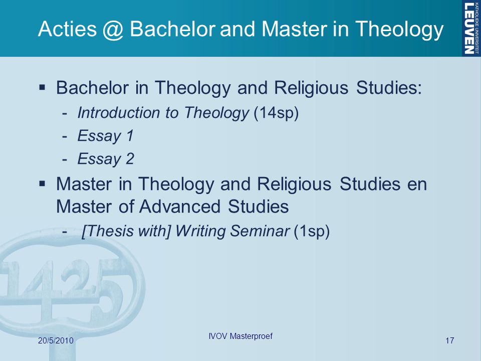 Acties @ Bachelor and Master in Theology  Bachelor in Theology and Religious Studies: -Introduction to Theology (14sp) -Essay 1 -Essay 2  Master in Theology and Religious Studies en Master of Advanced Studies - [Thesis with] Writing Seminar (1sp) 17 20/5/2010 IVOV Masterproef