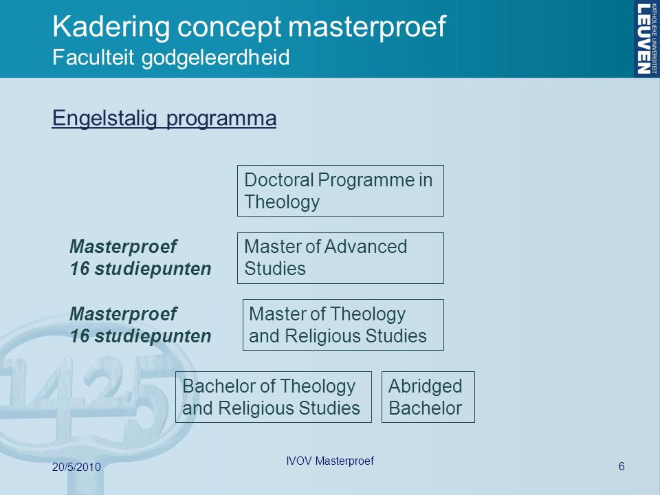 Kadering concept masterproef Faculteit godgeleerdheid Engelstalig programma 6 20/5/2010 IVOV Masterproef Bachelor of Theology and Religious Studies Master of Theology and Religious Studies Master of Advanced Studies Abridged Bachelor Doctoral Programme in Theology Masterproef 16 studiepunten Masterproef 16 studiepunten