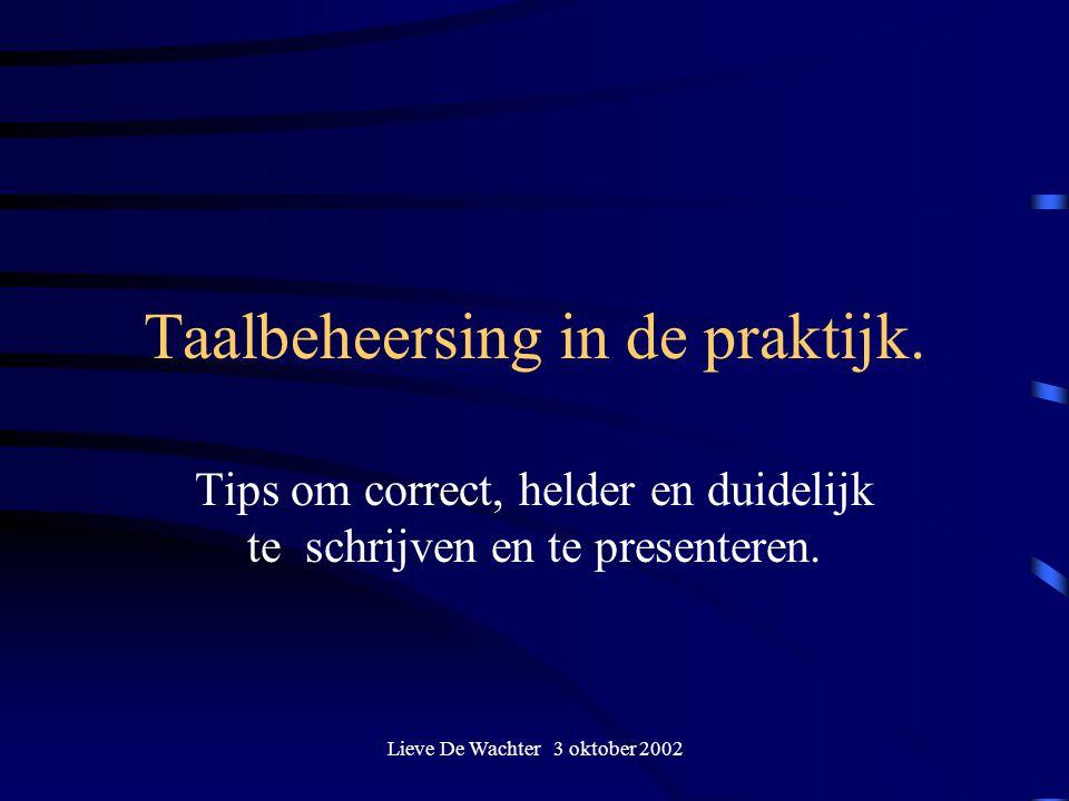 Lieve De Wachter 3 oktober 2002 Taalbeheersing in de praktijk. Tips om correct, helder en duidelijk te schrijven en te presenteren.